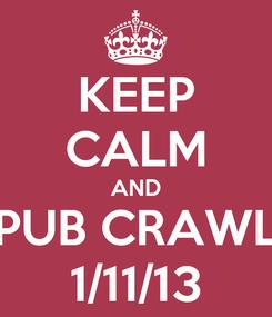 Poster: KEEP CALM AND PUB CRAWL 1/11/13