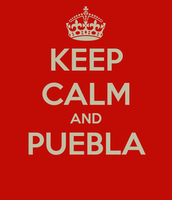 Poster: KEEP CALM AND PUEBLA