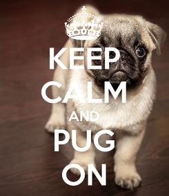 Poster: KEEP CALM AND PUG ON