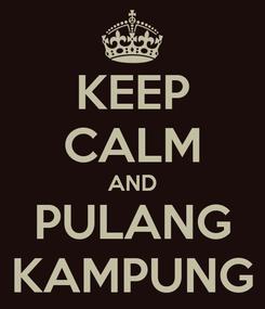 Poster: KEEP CALM AND PULANG KAMPUNG