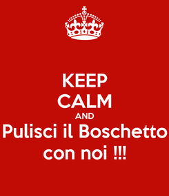 Poster: KEEP CALM AND Pulisci il Boschetto con noi !!!