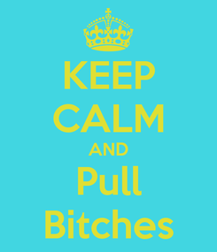 Poster: KEEP CALM AND Pull Bitches
