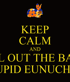 Poster: KEEP CALM AND PULL OUT THE BALLS STUPID EUNUCHS!!!