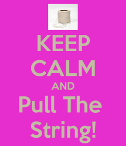 Poster: KEEP CALM AND Pull The  String!