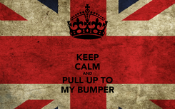 Poster: KEEP CALM AND PULL UP TO MY BUMPER