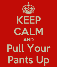 Poster: KEEP CALM AND Pull Your Pants Up