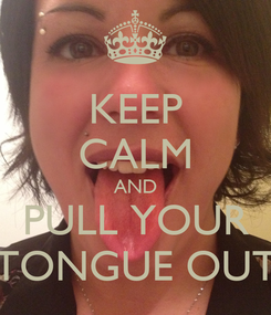 Poster: KEEP CALM AND PULL YOUR TONGUE OUT