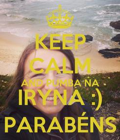 Poster: KEEP CALM AND PUMBA NA IRYNA :) PARABÉNS