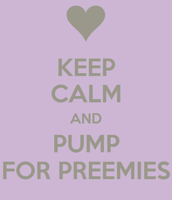 Poster: KEEP CALM AND PUMP FOR PREEMIES