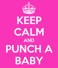 Poster: KEEP CALM AND PUNCH A BABY