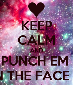 Poster: KEEP CALM AND PUNCH EM  IN THE FACE !!!