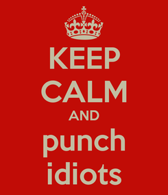 Poster: KEEP CALM AND punch idiots