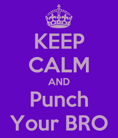 Poster: KEEP CALM AND Punch Your BRO