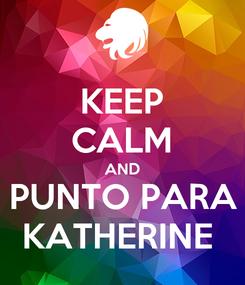 Poster: KEEP CALM AND PUNTO PARA KATHERINE
