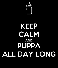 Poster: KEEP CALM AND PUPPA ALL DAY LONG