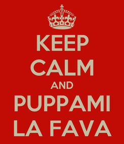 Poster: KEEP CALM AND PUPPAMI LA FAVA