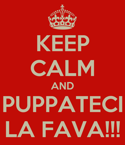 Poster: KEEP CALM AND PUPPATECI LA FAVA!!!