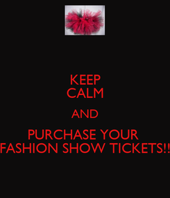 Poster: KEEP CALM AND PURCHASE YOUR  FASHION SHOW TICKETS!!