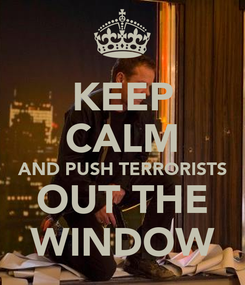 Poster: KEEP CALM AND PUSH TERRORISTS OUT THE WINDOW