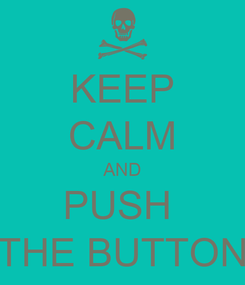 Poster: KEEP CALM AND PUSH  THE BUTTON