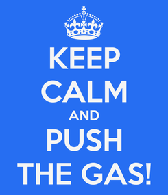 Poster: KEEP CALM AND PUSH THE GAS!