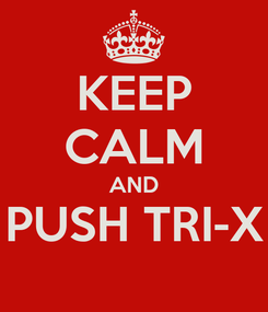 Poster: KEEP CALM AND PUSH TRI-X