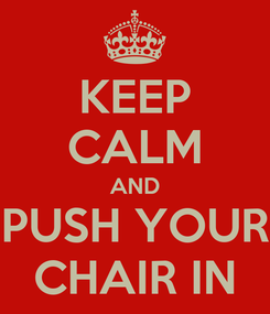 Poster: KEEP CALM AND PUSH YOUR CHAIR IN