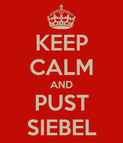 Poster: KEEP CALM AND PUST SIEBEL