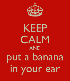 Poster: KEEP CALM AND put a banana in your ear