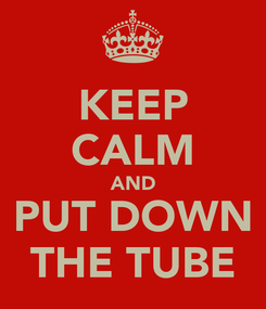Poster: KEEP CALM AND PUT DOWN THE TUBE