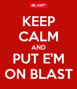 Poster: KEEP CALM AND PUT E'M ON BLAST