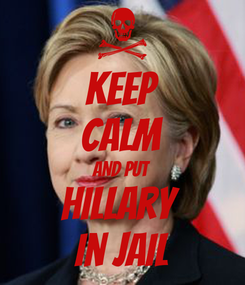 Poster: KEEP CALM AND PUT hillary  in jail