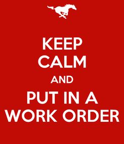 Poster: KEEP CALM AND PUT IN A WORK ORDER