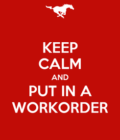 Poster: KEEP CALM AND PUT IN A WORKORDER