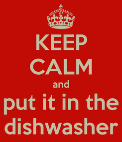 Poster: KEEP CALM and put it in the dishwasher