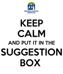 Poster: KEEP CALM AND PUT IT IN THE SUGGESTION BOX