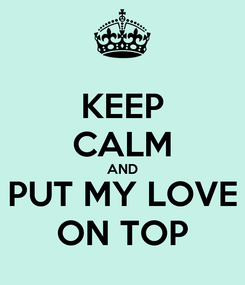 Poster: KEEP CALM AND PUT MY LOVE ON TOP