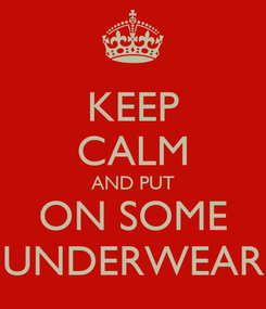 Poster: KEEP CALM AND PUT ON SOME UNDERWEAR
