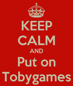 Poster: KEEP CALM AND Put on Tobygames