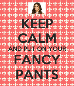 Poster: KEEP CALM AND PUT ON YOUR FANCY PANTS