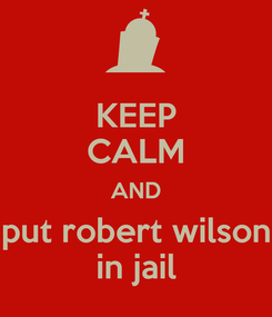 Poster: KEEP CALM AND put robert wilson in jail