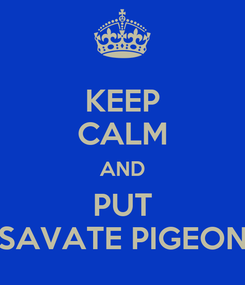 Poster: KEEP CALM AND PUT SAVATE PIGEON