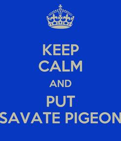 Poster: KEEP CALM AND PUT SAVATE PIGEON