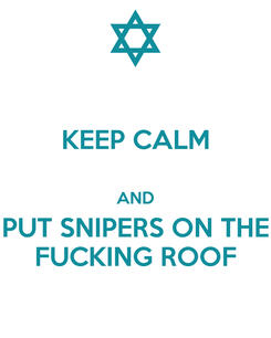 Poster: KEEP CALM  AND PUT SNIPERS ON THE FUCKING ROOF