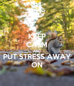 Poster: KEEP CALM AND PUT STRESS AWAY ON