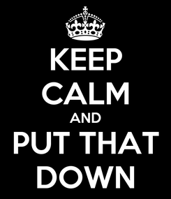 Poster: KEEP CALM AND PUT THAT DOWN