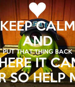 Poster: KEEP CALM AND PUT THAT THING BACK FROM WHERE IT CAME FROM OR SO HELP ME