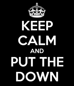 Poster: KEEP CALM AND PUT THE DOWN