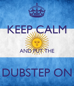 Poster: KEEP CALM  AND PUT THE  DUBSTEP ON