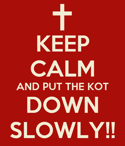 Poster: KEEP CALM AND PUT THE KOT DOWN SLOWLY!!